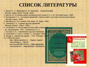 СПИСОК ЛИТЕРАТУРЫ 1.Грушко Е. А., Медведев Ю. М., Фамилии… (энциклопедия). –