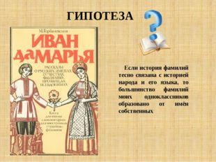 ГИПОТЕЗА Если история фамилий тесно связана с историей народа и его языка, то