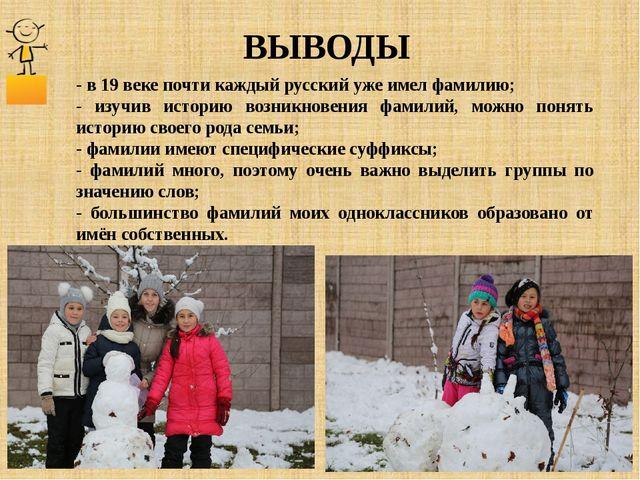 ВЫВОДЫ - в 19 веке почти каждый русский уже имел фамилию; - изучив историю во...