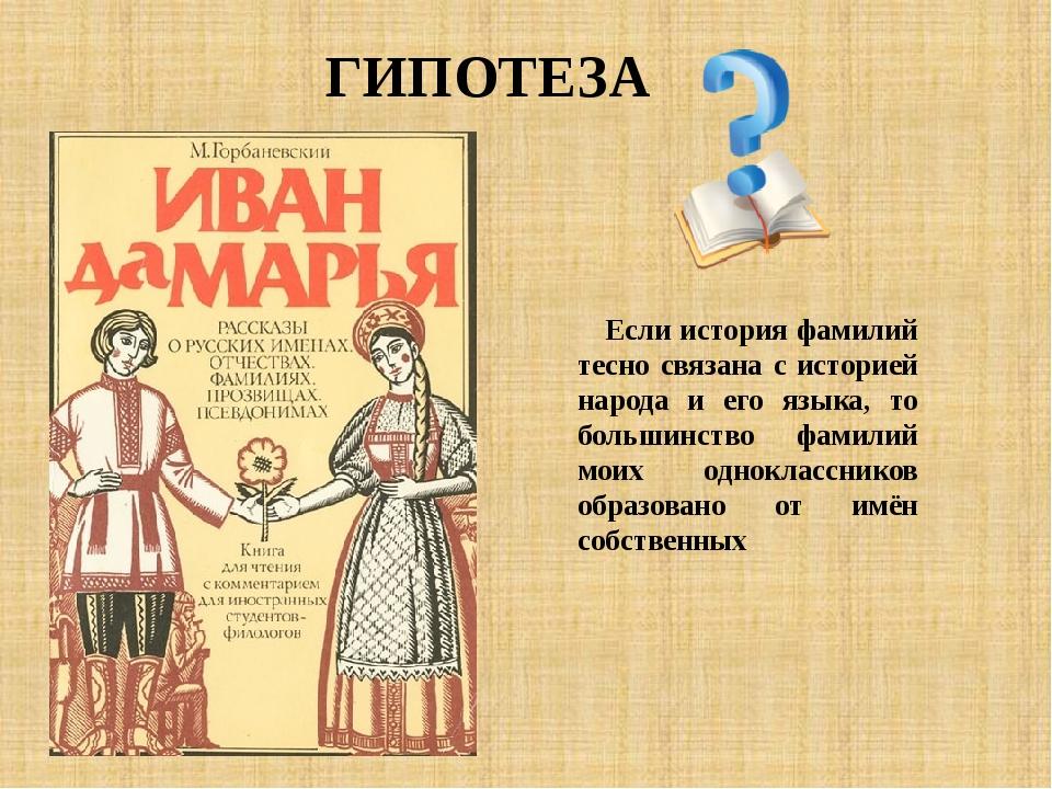 ГИПОТЕЗА Если история фамилий тесно связана с историей народа и его языка, то...