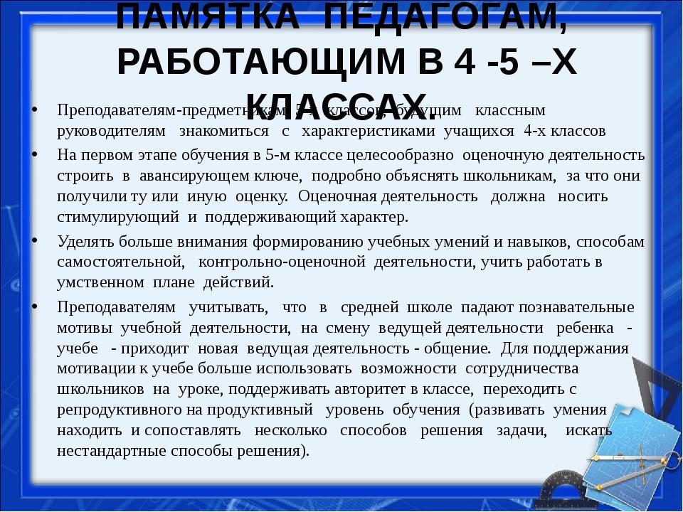 ПАМЯТКА ПЕДАГОГАМ, РАБОТАЮЩИМ В 4 -5 –Х КЛАССАХ. Преподавателям-предметника...