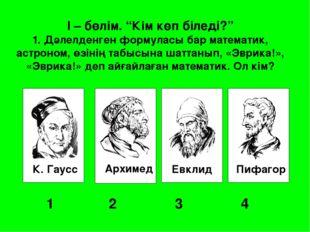 """К. Гаусс Архимед Евклид Пифагор 1 2 3 4 I – бөлім. """"Кім көп біледі?"""" 1. Д"""