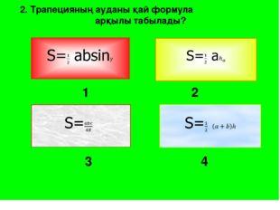 3 4 2. Трапецияның ауданы қай формула арқылы табылады? 1 2