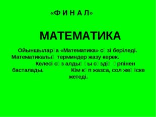 «Ф И Н А Л» МАТЕМАТИКА Ойыншыларға «Математика» сөзі беріледі. Математикалық