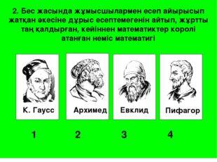 К. Гаусс Архимед Евклид Пифагор 1 2 3 4 2. Бес жасында жұмысшылармен есеп