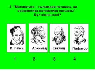 """К. Гаусс Архимед Евклид Пифагор 1 2 3 4 3. """"Математика – ғылымдар патшасы"""