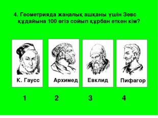 К. Гаусс Архимед Евклид Пифагор 1 2 3 4 4. Геометрияда жаңалық ашқаны үші