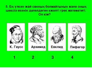 К. Гаусс Архимед Евклид Пифагор 1 2 3 4 5. Ең үлкен жай санның болмайтыны