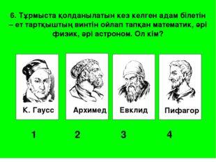 К. Гаусс Архимед Евклид Пифагор 1 2 3 4 6. Тұрмыста қолданылатын кез келг