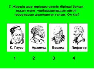 К. Гаусс Архимед Евклид Пифагор 1 2 3 4 7. Жердің шар тәріздес екенін бір