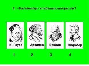 К. Гаусс Архимед Евклид Пифагор 1 2 3 4 8. «Бастамалар» кітабының авторы