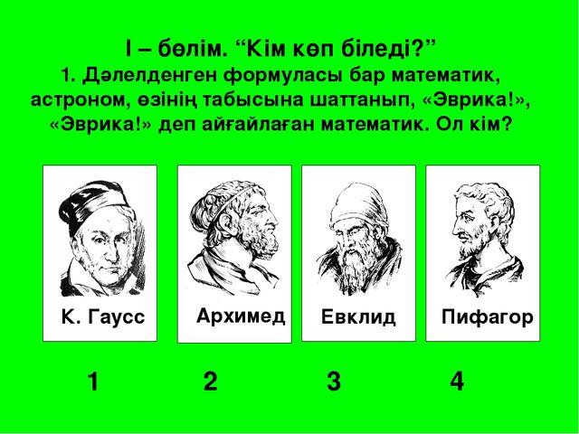 """К. Гаусс Архимед Евклид Пифагор 1 2 3 4 I – бөлім. """"Кім көп біледі?"""" 1. Д..."""