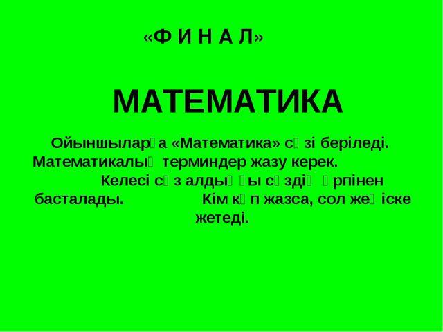 «Ф И Н А Л» МАТЕМАТИКА Ойыншыларға «Математика» сөзі беріледі. Математикалық...