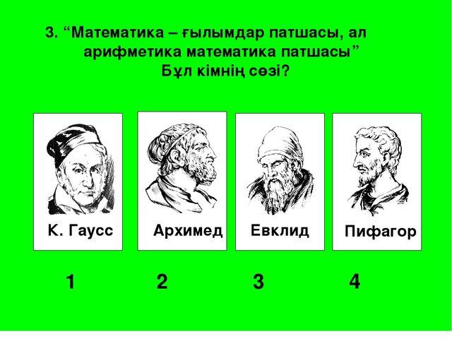 """К. Гаусс Архимед Евклид Пифагор 1 2 3 4 3. """"Математика – ғылымдар патшасы..."""