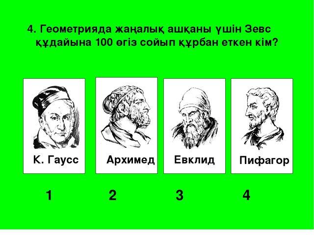 К. Гаусс Архимед Евклид Пифагор 1 2 3 4 4. Геометрияда жаңалық ашқаны үші...