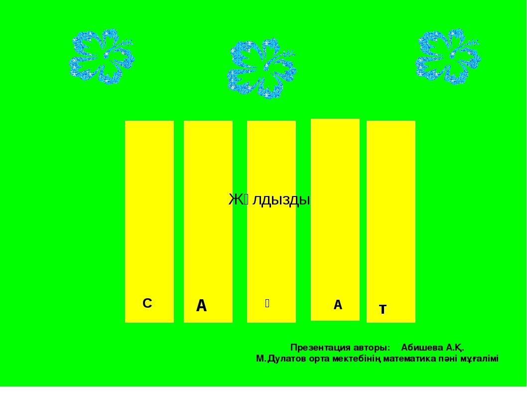 Жұлдызды С A ғ A т Презентация авторы: Абишева А.Қ. М.Дулатов орта мектебіні...