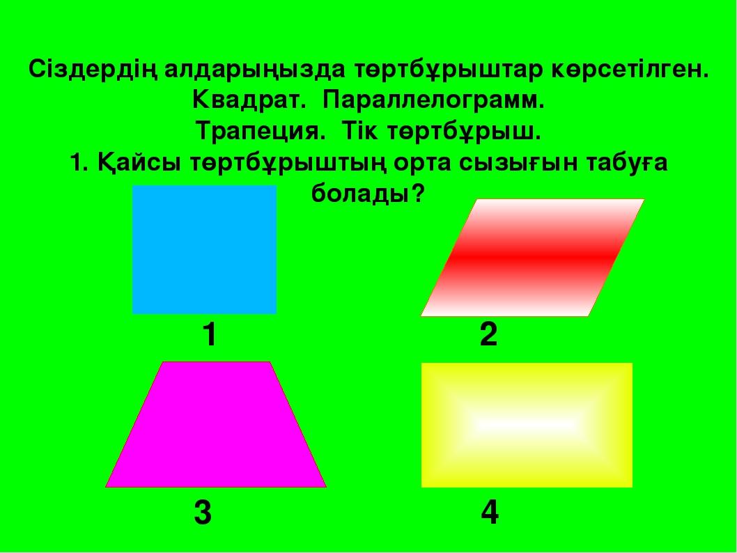 3 4 Сіздердің алдарыңызда төртбұрыштар көрсетілген. Квадрат. Параллелограмм....