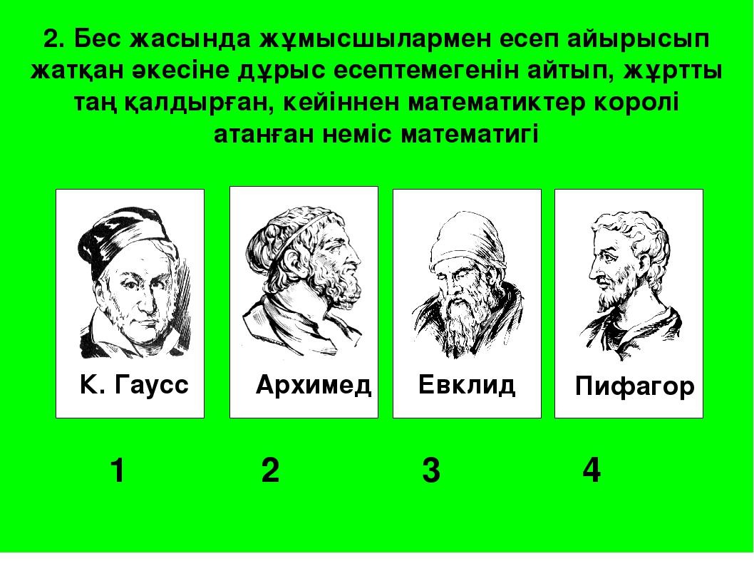 К. Гаусс Архимед Евклид Пифагор 1 2 3 4 2. Бес жасында жұмысшылармен есеп...