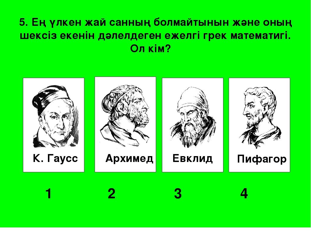 К. Гаусс Архимед Евклид Пифагор 1 2 3 4 5. Ең үлкен жай санның болмайтыны...