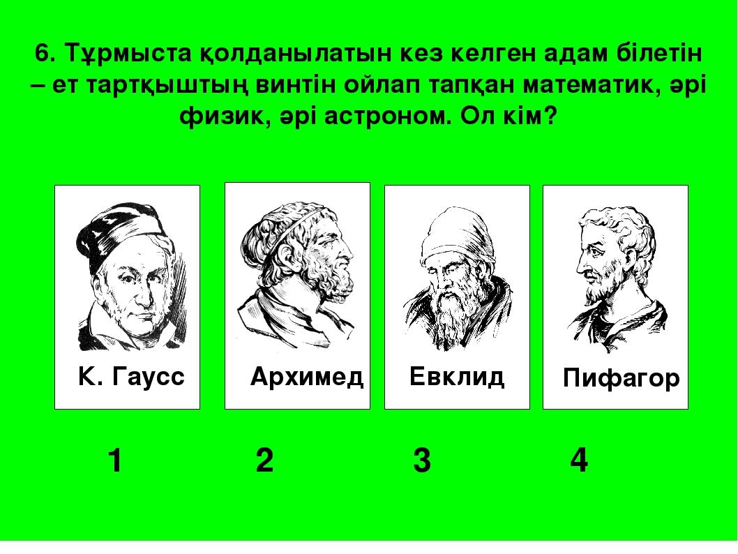 К. Гаусс Архимед Евклид Пифагор 1 2 3 4 6. Тұрмыста қолданылатын кез келг...