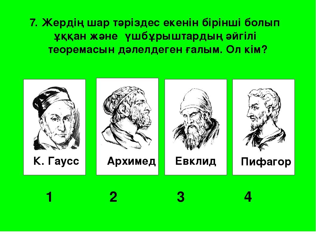 К. Гаусс Архимед Евклид Пифагор 1 2 3 4 7. Жердің шар тәріздес екенін бір...