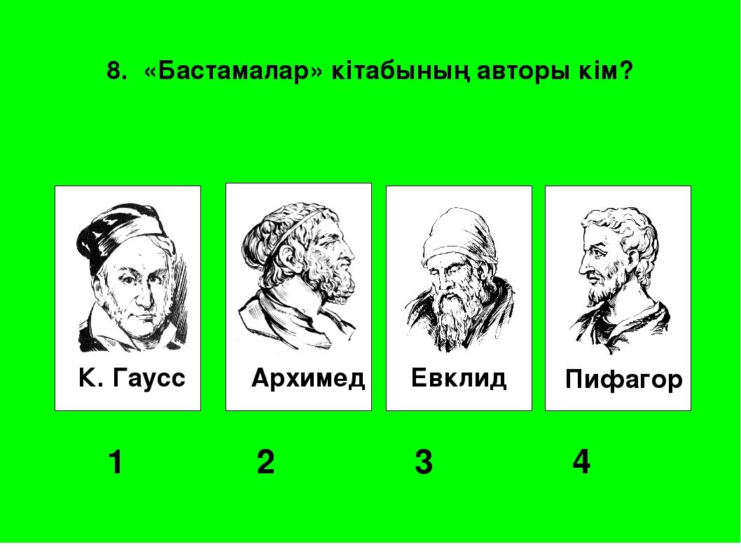 К. Гаусс Архимед Евклид Пифагор 1 2 3 4 8. «Бастамалар» кітабының авторы...