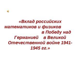 «Вклад российских математиков и физиков в Победу над Германией в Великой Отеч