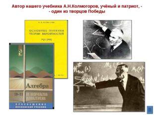 Автор нашего учебника А.Н.Колмогоров, учёный и патриот, - - один из творцов П