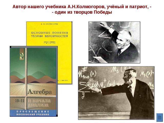 Автор нашего учебника А.Н.Колмогоров, учёный и патриот, - - один из творцов П...