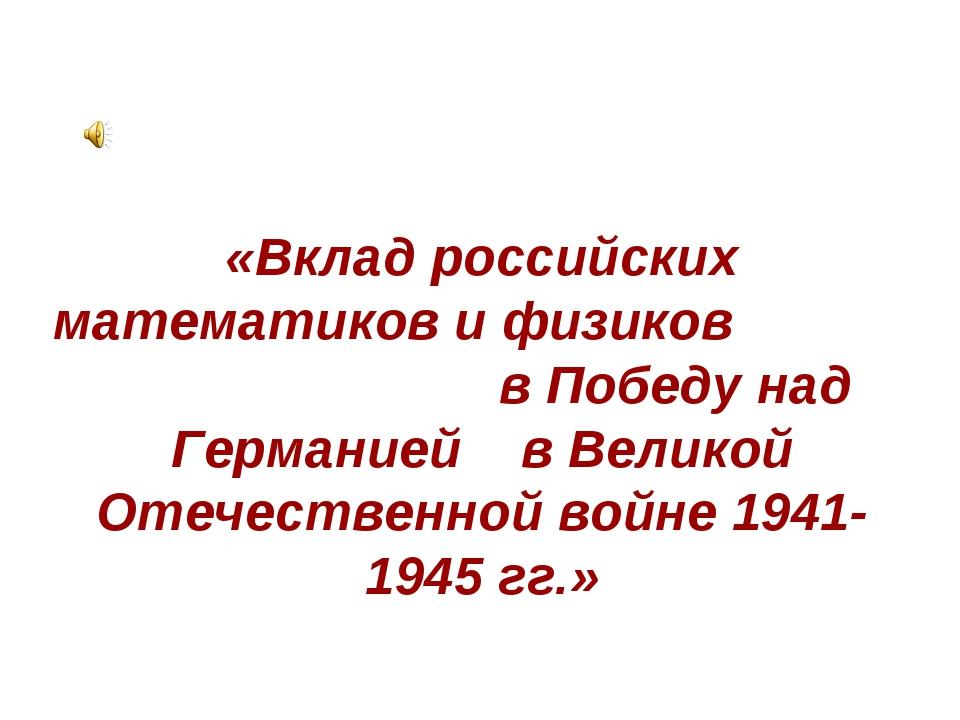 «Вклад российских математиков и физиков в Победу над Германией в Великой Отеч...
