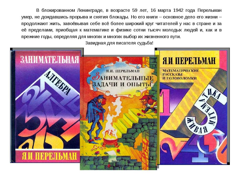 В блокированном Ленинграде, в возрасте 59 лет, 16 марта 1942 года Перельман...