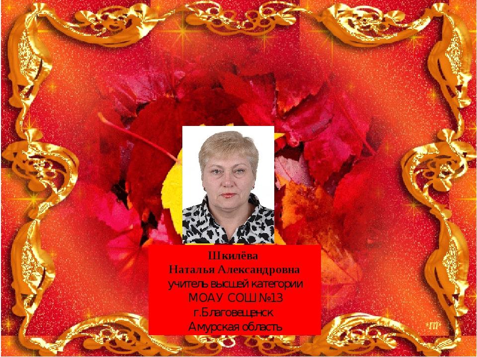 Шкилёва Наталья Александровна учитель высшей категории МОАУ СОШ №13 г.Благове...