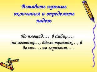 Вставьте нужные окончания и определите падеж По площад…, в Сибир…, по лестниц