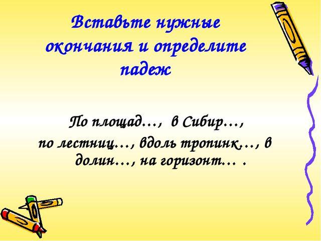 Вставьте нужные окончания и определите падеж По площад…, в Сибир…, по лестниц...