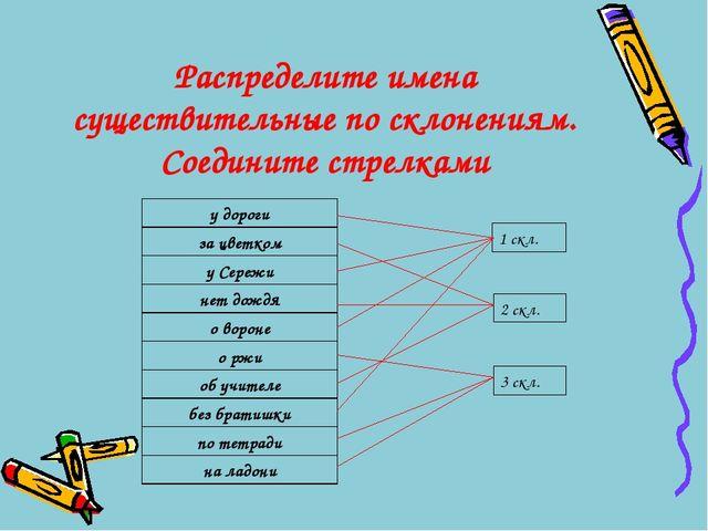 Распределите имена существительные по склонениям. Соедините стрелками 1 скл....