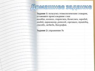 Задание 1:пользуясь этимологическим словарем, установите происхождение слов: