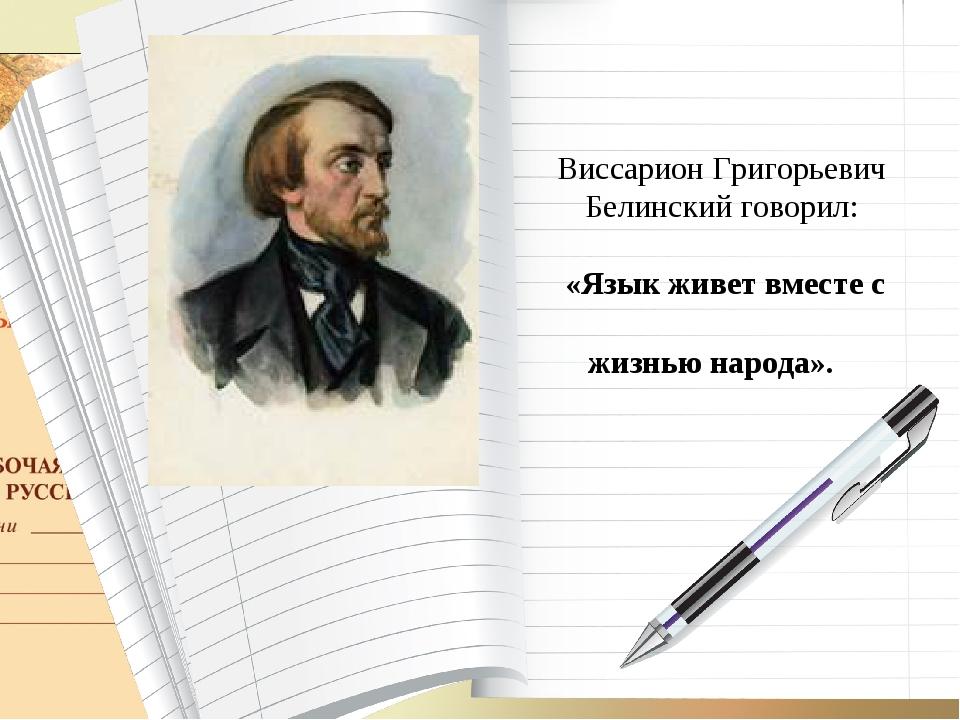 Виссарион Григорьевич Белинский говорил: «Язык живет вместе с жизнью народа».