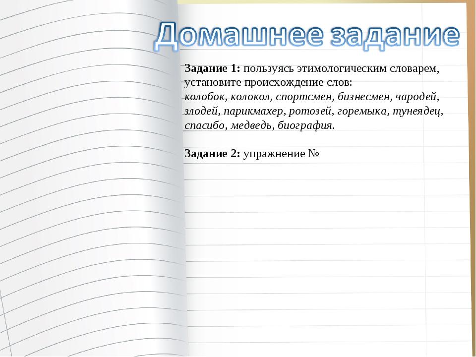 Задание 1:пользуясь этимологическим словарем, установите происхождение слов:...