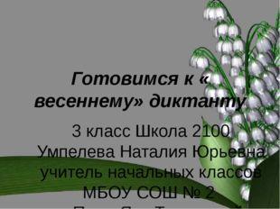 Готовимся к « весеннему» диктанту 3 класс Школа 2100 Умпелева Наталия Юрьевна