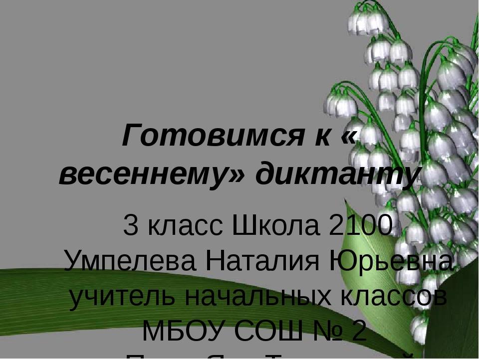 Готовимся к « весеннему» диктанту 3 класс Школа 2100 Умпелева Наталия Юрьевна...