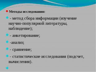 Методы исследования: - метод сбора информации (изучение научно-популярной лит