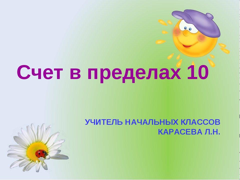УЧИТЕЛЬ НАЧАЛЬНЫХ КЛАССОВ КАРАСЕВА Л.Н. Счет в пределах 10