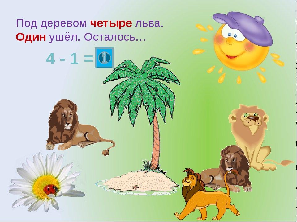 Под деревом четыре льва. Один ушёл. Осталось… 4 - 1 =