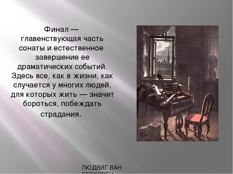 ЛЮДВИГ ВАН БЕТХОВЕН Финал — главенствующая часть сонаты и естественное заверш...