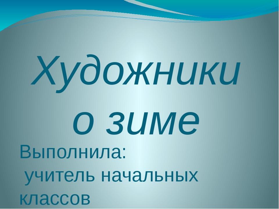 Художники о зиме Выполнила: учитель начальных классов Кузьмина Е.Е.