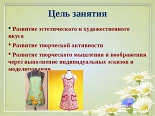 Цель занятия Развитие эстетического и художественного вкуса Развитие творческ