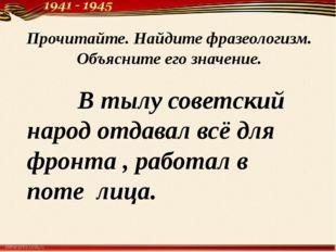 В тылу советский народ отдавал всё для фронта , работал в поте лица. Прочита