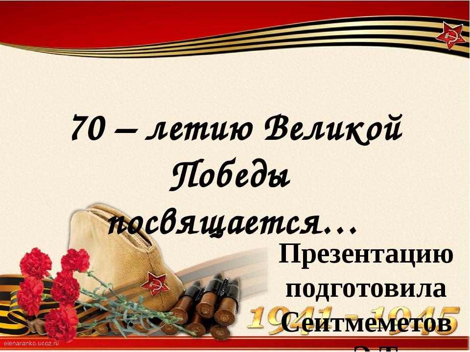 Презентацию подготовила Сеитмеметова Э.Т. учитель начальных классов 70 – лети...