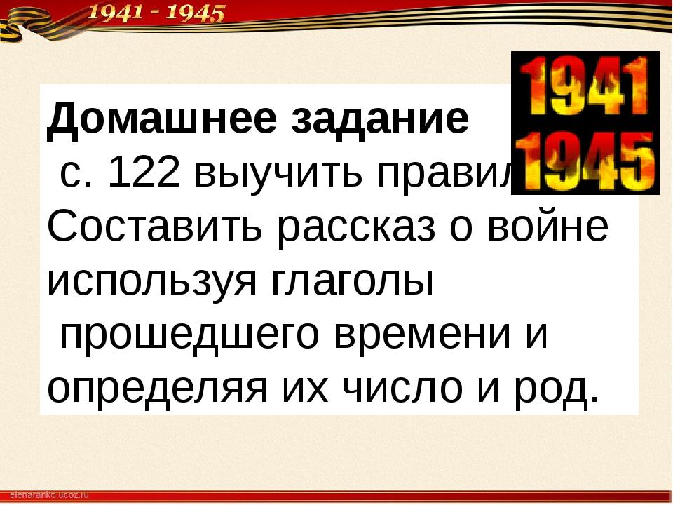 Домашнее задание с. 122 выучить правило Составить рассказ о войне используя г...