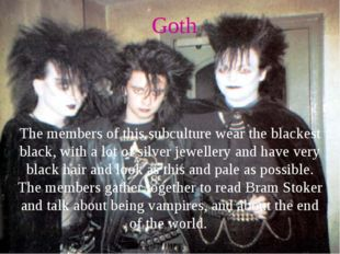 Goth The members of this subculture wear the blackest black, with a lot of si